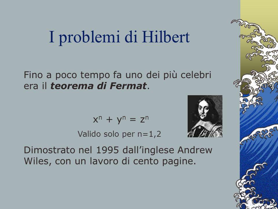 I problemi di Hilbert Fino a poco tempo fa uno dei più celebri era il teorema di Fermat. x n + y n = z n Valido solo per n=1,2 Dimostrato nel 1995 dal