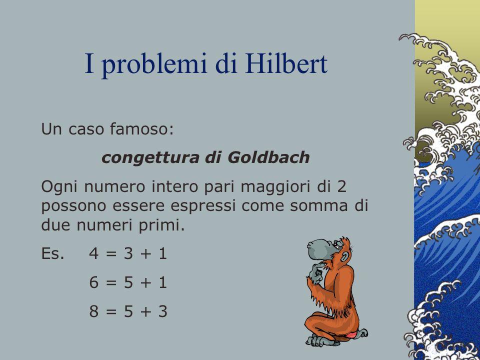 I problemi di Hilbert Un caso famoso: congettura di Goldbach Ogni numero intero pari maggiori di 2 possono essere espressi come somma di due numeri pr