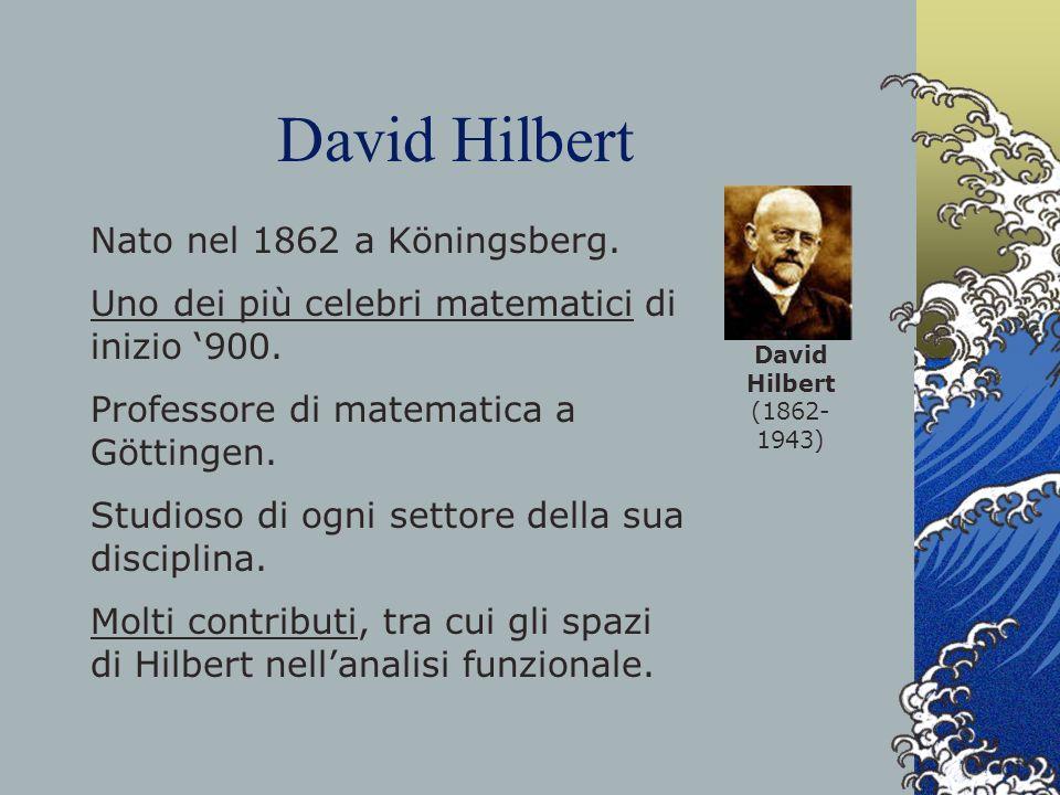 David Hilbert David Hilbert (1862- 1943) Nato nel 1862 a Köningsberg. Uno dei più celebri matematici di inizio 900. Professore di matematica a Götting