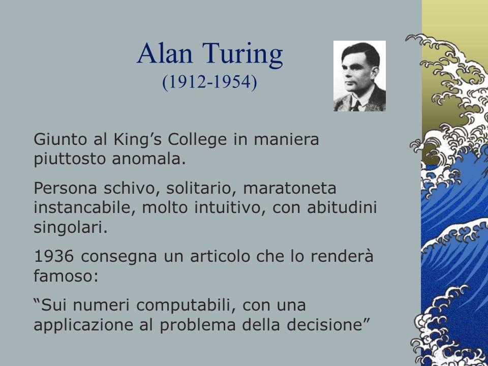 Alan Turing (1912-1954) Giunto al Kings College in maniera piuttosto anomala. Persona schivo, solitario, maratoneta instancabile, molto intuitivo, con