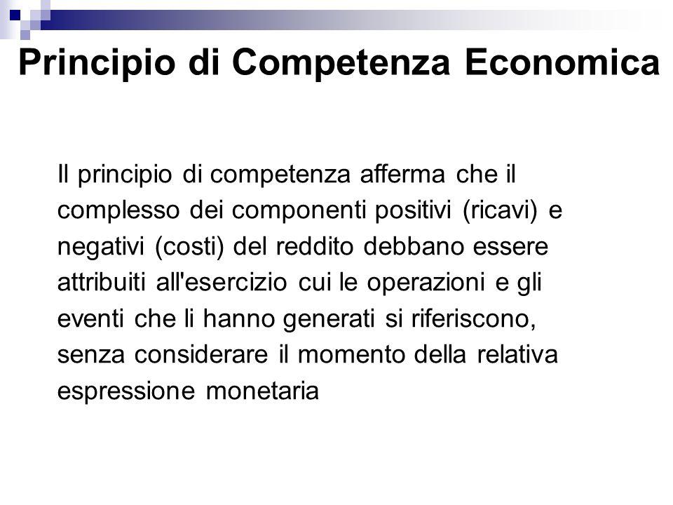 Principio di Competenza Economica Il principio di competenza afferma che il complesso dei componenti positivi (ricavi) e negativi (costi) del reddito debbano essere attribuiti all esercizio cui le operazioni e gli eventi che li hanno generati si riferiscono, senza considerare il momento della relativa espressione monetaria