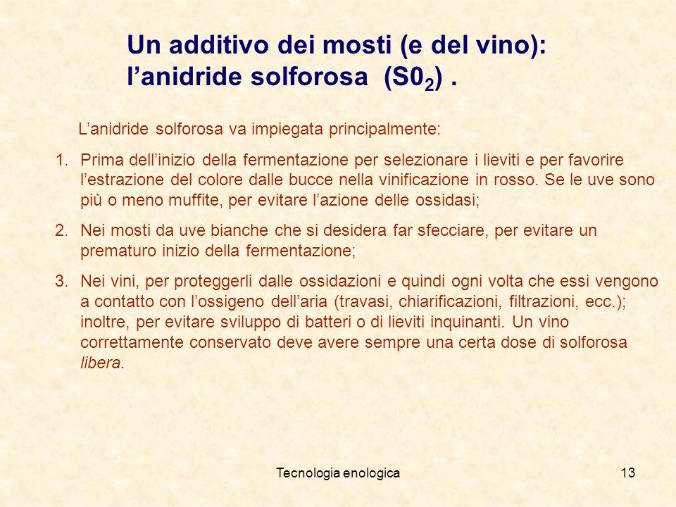 Tecnologia enologica13 Un additivo dei mosti (e del vino): lanidride solforosa (S0 2 ). Lanidride solforosa va impiegata principalmente: 1.Prima delli