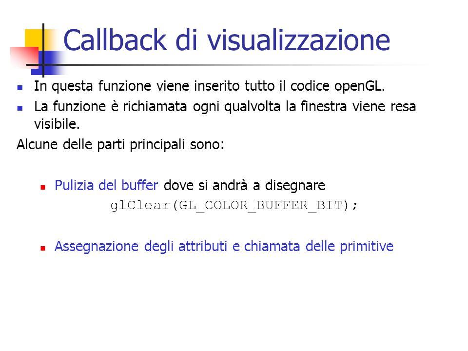 Callback di visualizzazione In questa funzione viene inserito tutto il codice openGL. La funzione è richiamata ogni qualvolta la finestra viene resa v