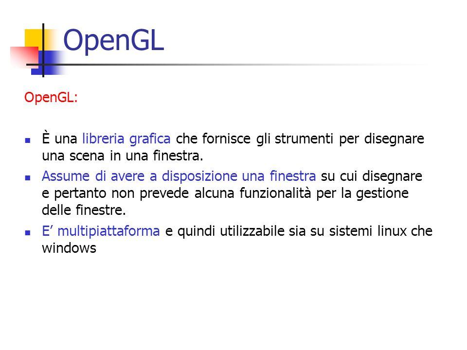 OpenGL OpenGL: È una libreria grafica che fornisce gli strumenti per disegnare una scena in una finestra. Assume di avere a disposizione una finestra
