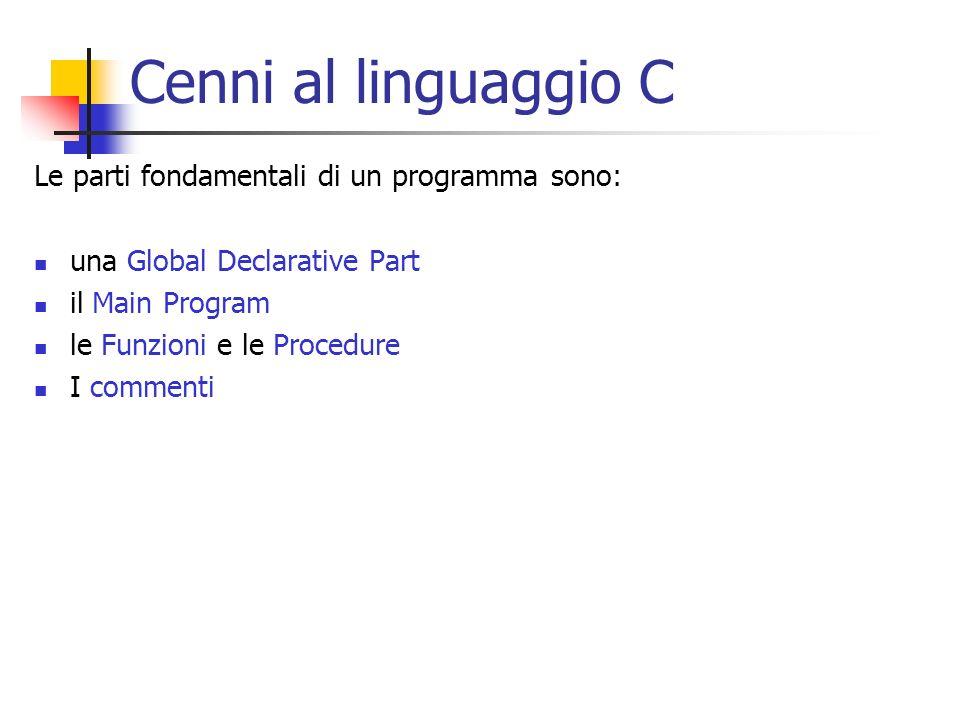 Cenni al linguaggio C Le parti fondamentali di un programma sono: una Global Declarative Part il Main Program le Funzioni e le Procedure I commenti