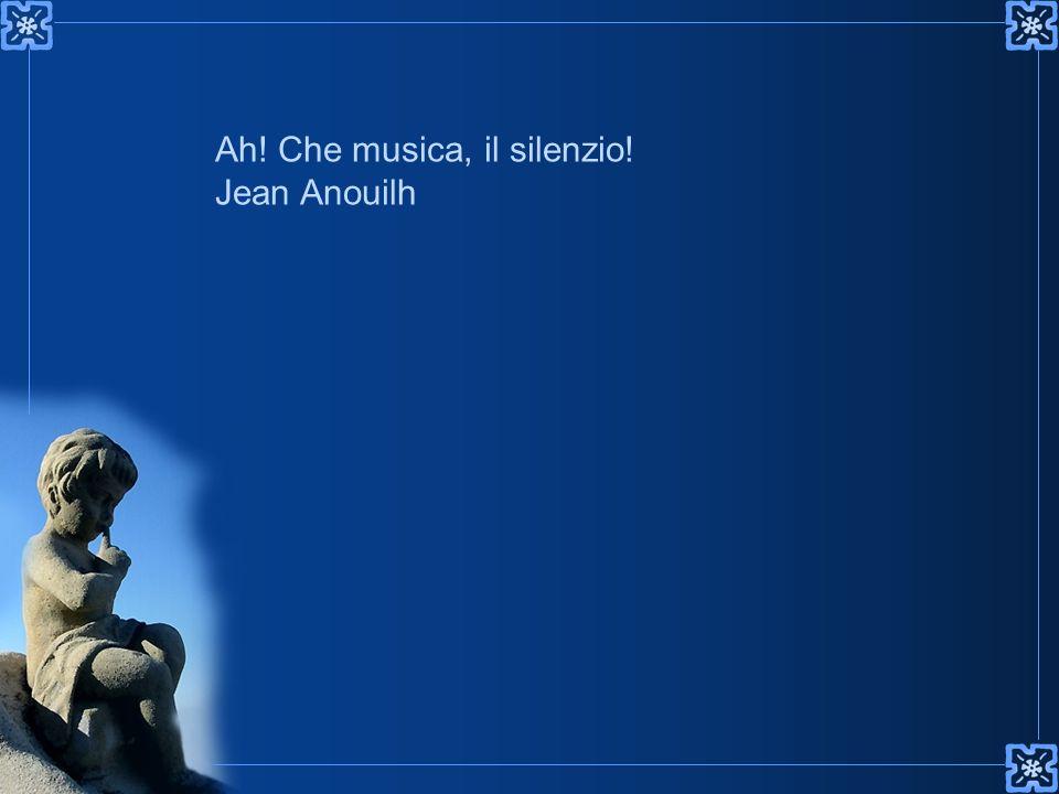 Ah! Che musica, il silenzio! Jean Anouilh