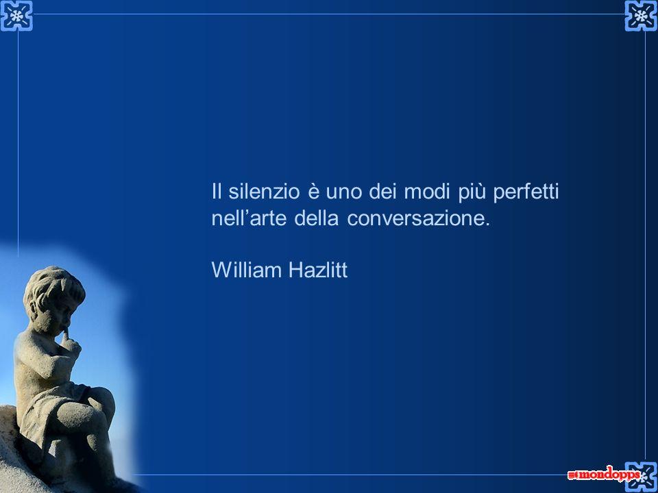 Il silenzio è uno dei modi più perfetti nellarte della conversazione. William Hazlitt