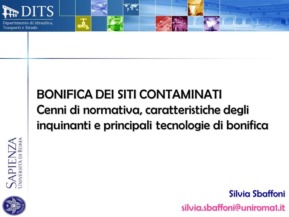 BONIFICA DEI SITI CONTAMINATI Cenni di normativa, caratteristiche degli inquinanti e principali tecnologie di bonifica Silvia Sbaffoni silvia.sbaffoni