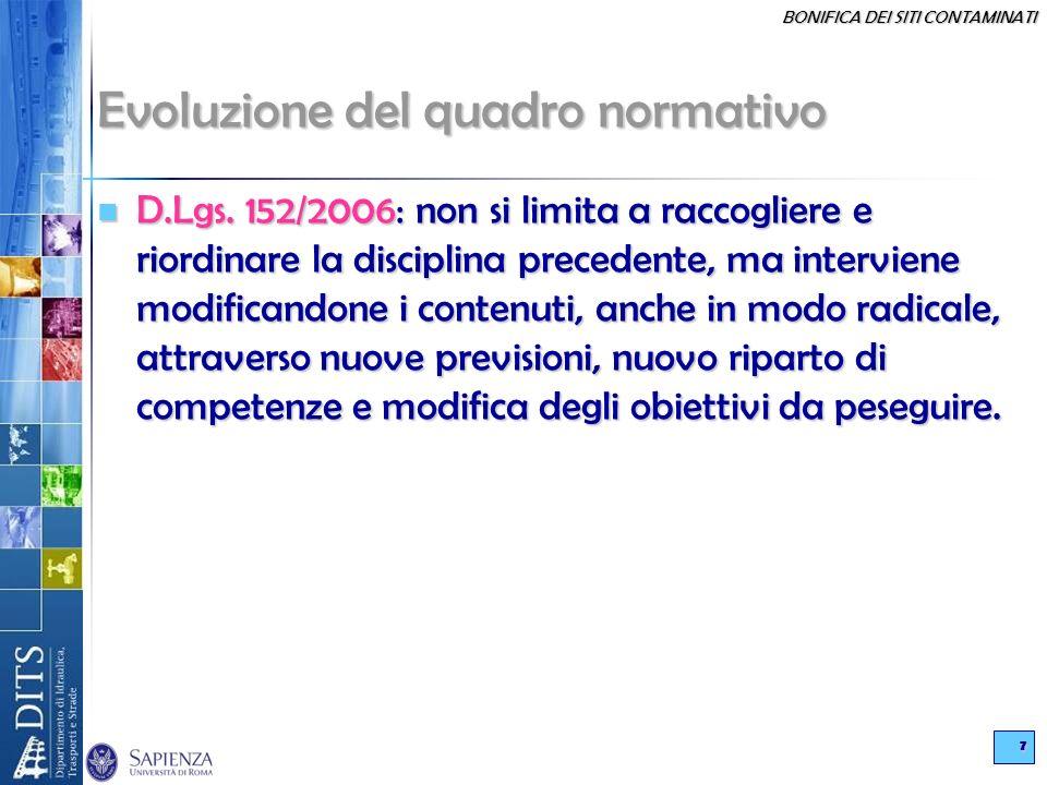 BONIFICA DEI SITI CONTAMINATI 7 Evoluzione del quadro normativo D.Lgs. 152/2006: non si limita a raccogliere e riordinare la disciplina precedente, ma