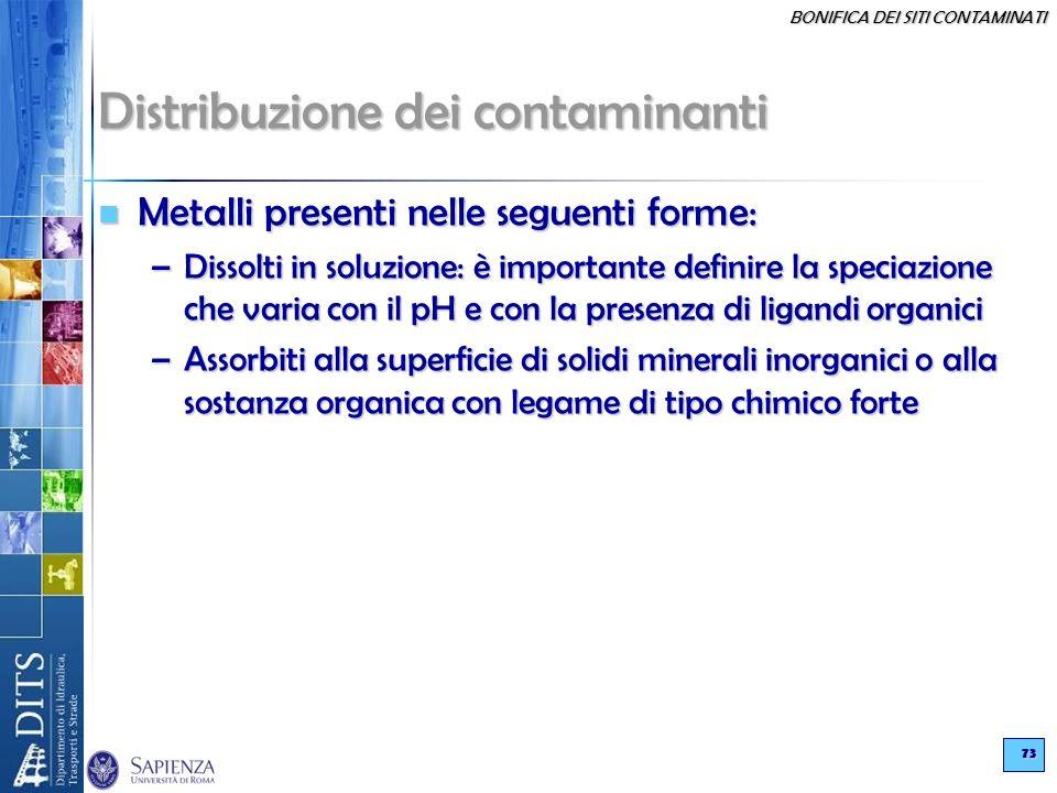 BONIFICA DEI SITI CONTAMINATI 73 Distribuzione dei contaminanti Metalli presenti nelle seguenti forme: Metalli presenti nelle seguenti forme: –Dissolt