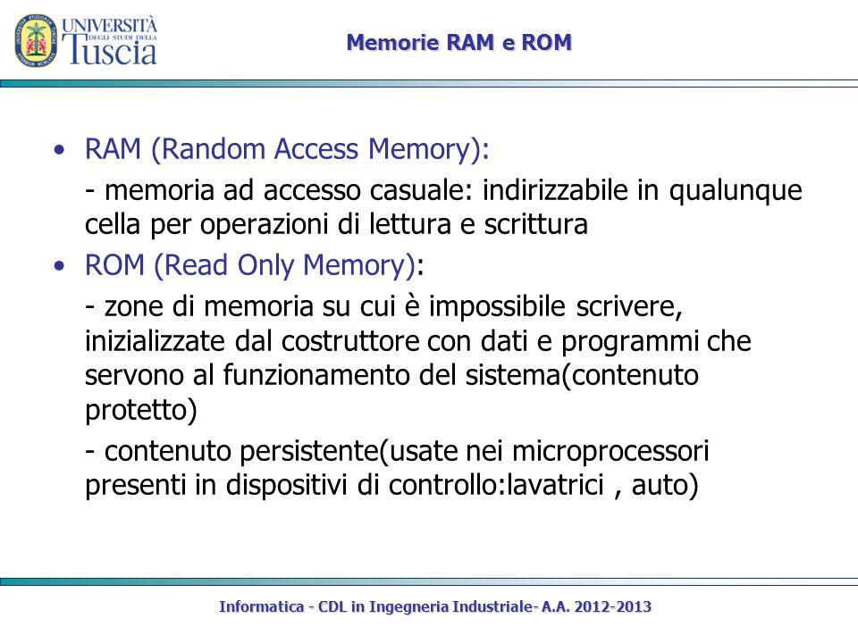 Informatica - CDL in Ingegneria Industriale- A.A. 2012-2013 Memorie RAM e ROM RAM (Random Access Memory): - memoria ad accesso casuale: indirizzabile