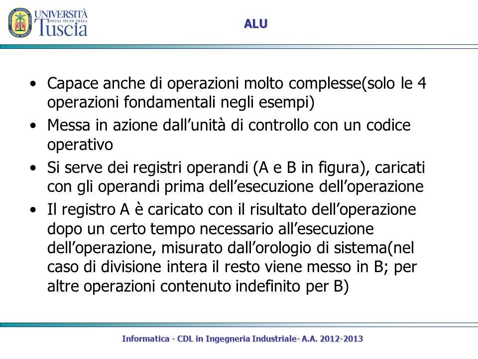 Informatica - CDL in Ingegneria Industriale- A.A. 2012-2013 ALU Capace anche di operazioni molto complesse(solo le 4 operazioni fondamentali negli ese