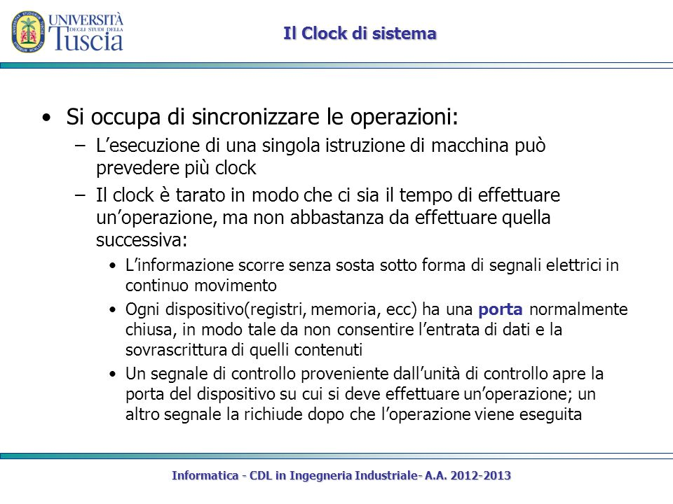 Informatica - CDL in Ingegneria Industriale- A.A. 2012-2013 Il Clock di sistema Si occupa di sincronizzare le operazioni: –Lesecuzione di una singola
