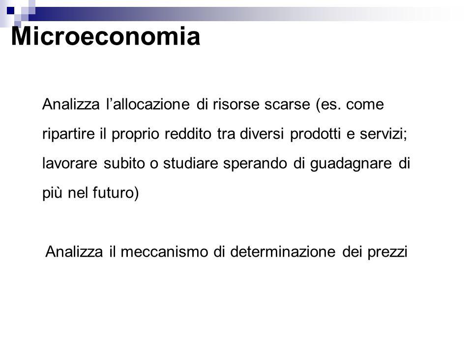 Microeconomia Analizza lallocazione di risorse scarse (es. come ripartire il proprio reddito tra diversi prodotti e servizi; lavorare subito o studiar