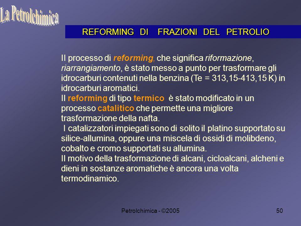 Petrolchimica - ©200550 II processo di reforming, che significa riformazione, riarrangiamento, è stato messo a punto per trasformare gli idrocarburi contenuti nella benzina (Te = 313,15-413,15 K) in idrocarburi aromatici.