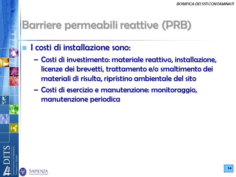 BONIFICA DEI SITI CONTAMINATI 34 Barriere permeabili reattive (PRB) I costi di installazione sono: I costi di installazione sono: –Costi di investimen