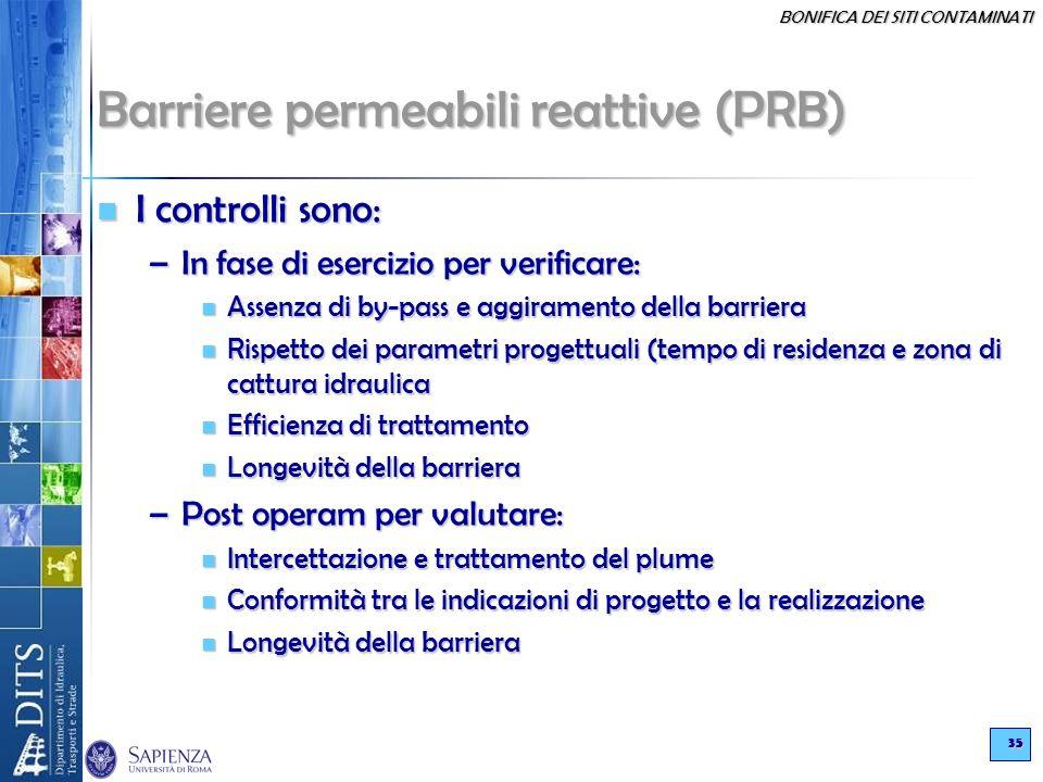 BONIFICA DEI SITI CONTAMINATI 35 Barriere permeabili reattive (PRB) I controlli sono: I controlli sono: –In fase di esercizio per verificare: Assenza