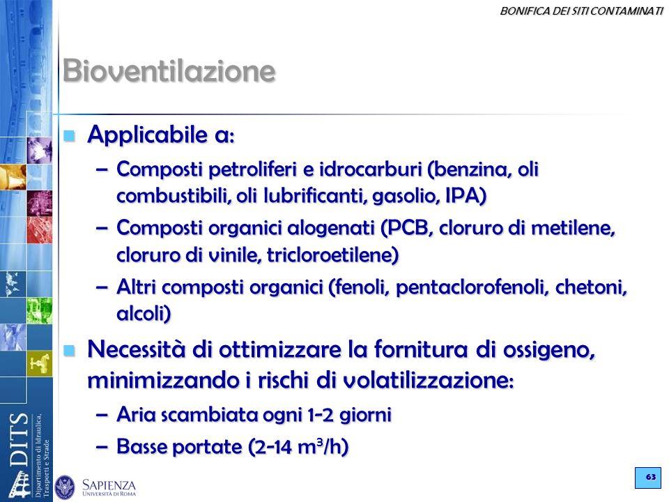 BONIFICA DEI SITI CONTAMINATI 63 Bioventilazione Applicabile a: Applicabile a: –Composti petroliferi e idrocarburi (benzina, oli combustibili, oli lub