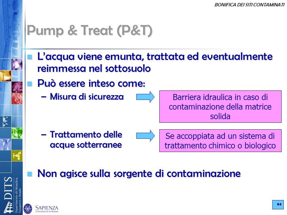 BONIFICA DEI SITI CONTAMINATI 84 Pump & Treat (P&T) Lacqua viene emunta, trattata ed eventualmente reimmessa nel sottosuolo Lacqua viene emunta, tratt