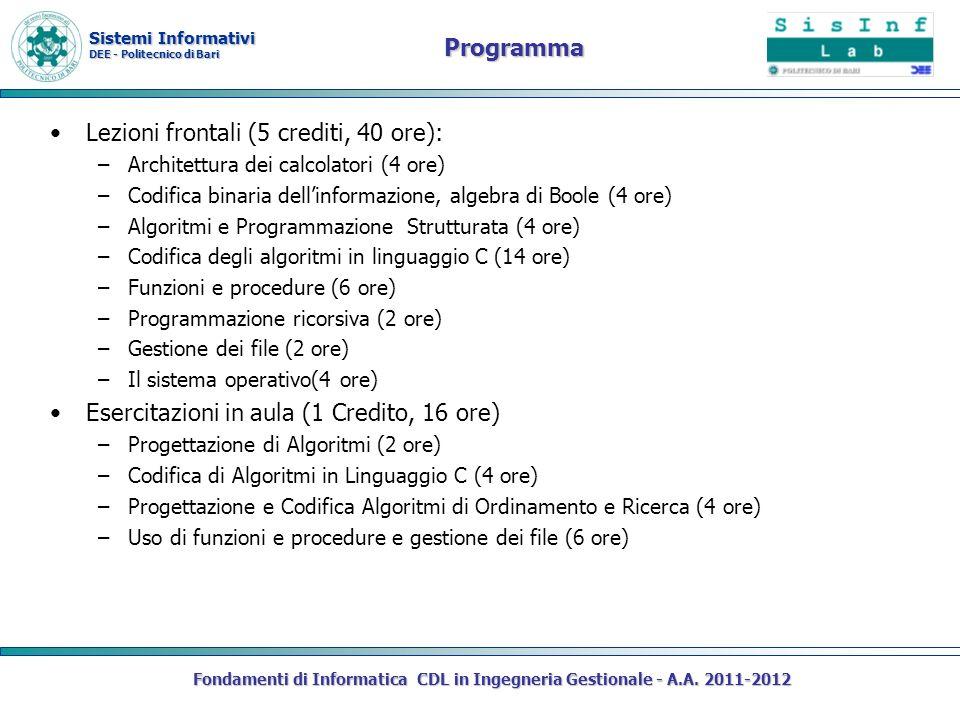 Sistemi Informativi DEE - Politecnico di Bari Programma Lezioni frontali (5 crediti, 40 ore): –Architettura dei calcolatori (4 ore) –Codifica binaria dellinformazione, algebra di Boole (4 ore) –Algoritmi e Programmazione Strutturata (4 ore) –Codifica degli algoritmi in linguaggio C (14 ore) –Funzioni e procedure (6 ore) –Programmazione ricorsiva (2 ore) –Gestione dei file (2 ore) –Il sistema operativo(4 ore) Esercitazioni in aula (1 Credito, 16 ore) –Progettazione di Algoritmi (2 ore) –Codifica di Algoritmi in Linguaggio C (4 ore) –Progettazione e Codifica Algoritmi di Ordinamento e Ricerca (4 ore) –Uso di funzioni e procedure e gestione dei file (6 ore) Fondamenti di Informatica CDL in Ingegneria Gestionale - A.A.