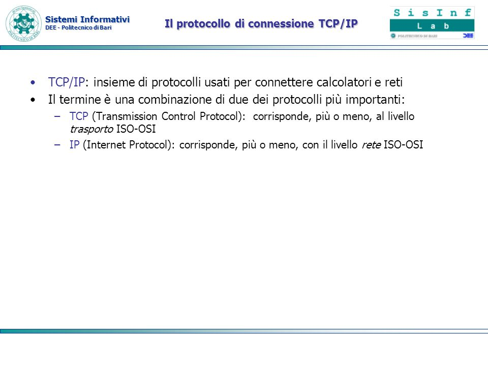 Sistemi Informativi DEE - Politecnico di Bari TCP/IP e stack ISO OSI Application TCP/UDP IP Network Interface Application Transport Network Physical Media Presentation Session Data Link Internet Modello ISO OSI