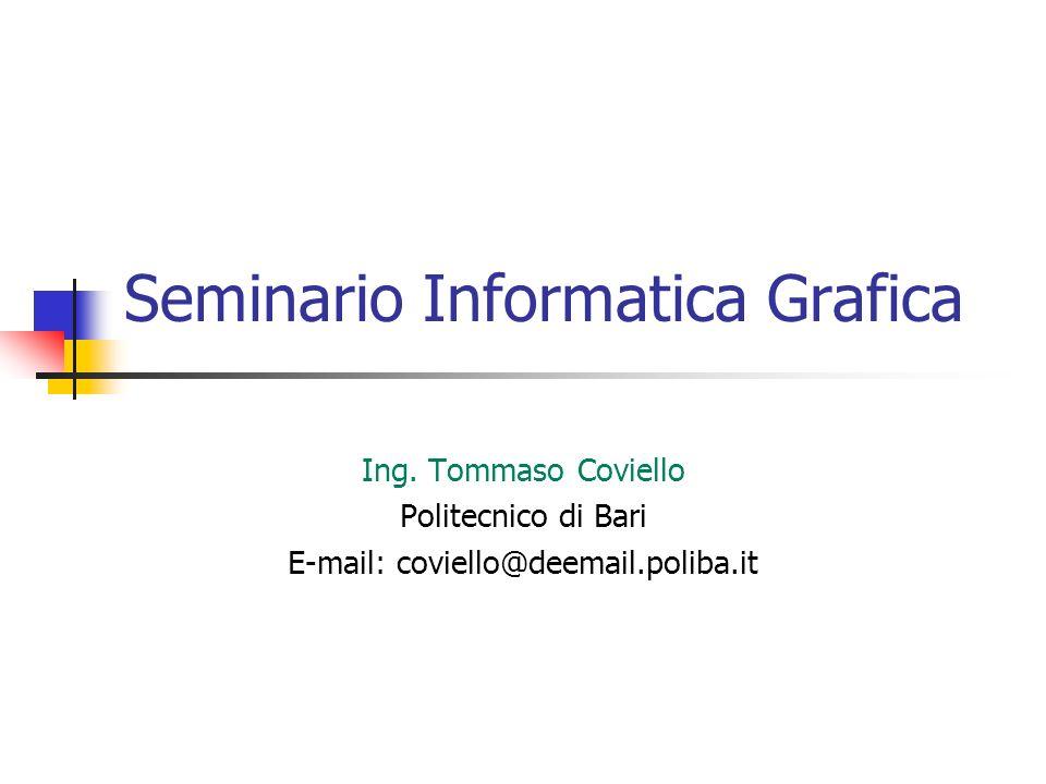 Seminario Informatica Grafica Ing. Tommaso Coviello Politecnico di Bari E-mail: coviello@deemail.poliba.it