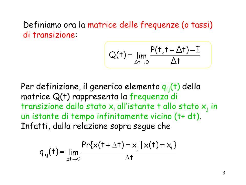 6 Definiamo ora la matrice delle frequenze (o tassi) di transizione: Per definizione, il generico elemento q ij (t) della matrice Q(t) rappresenta la