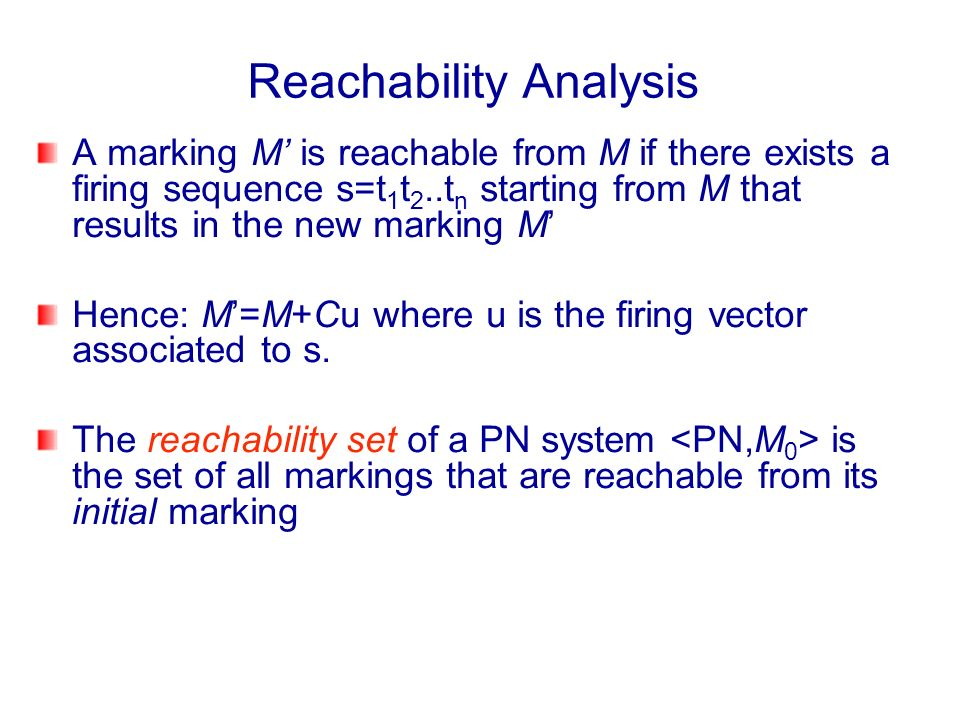 A marking M is reachable from M if there exists a firing sequence s=t 1 t 2..t n starting from M that results in the new marking M Hence: M=M+Cu where