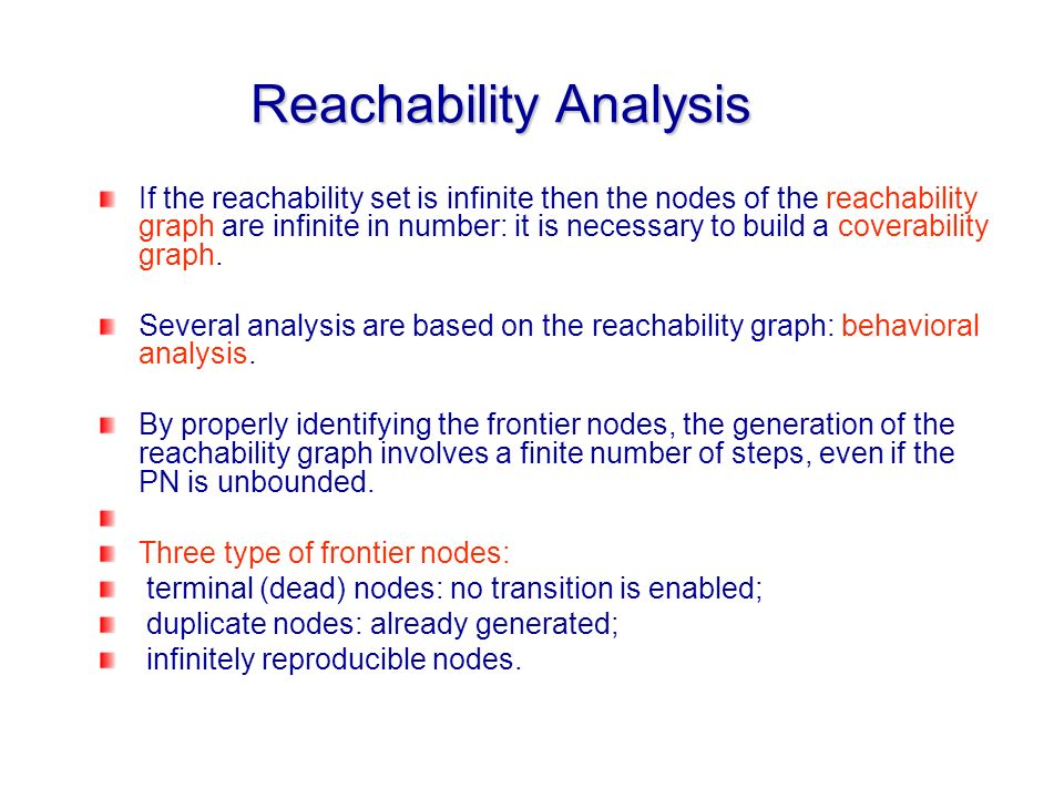 Reachability Analysis If the reachability set is infinite then the nodes of the reachability graph are infinite in number: it is necessary to build a