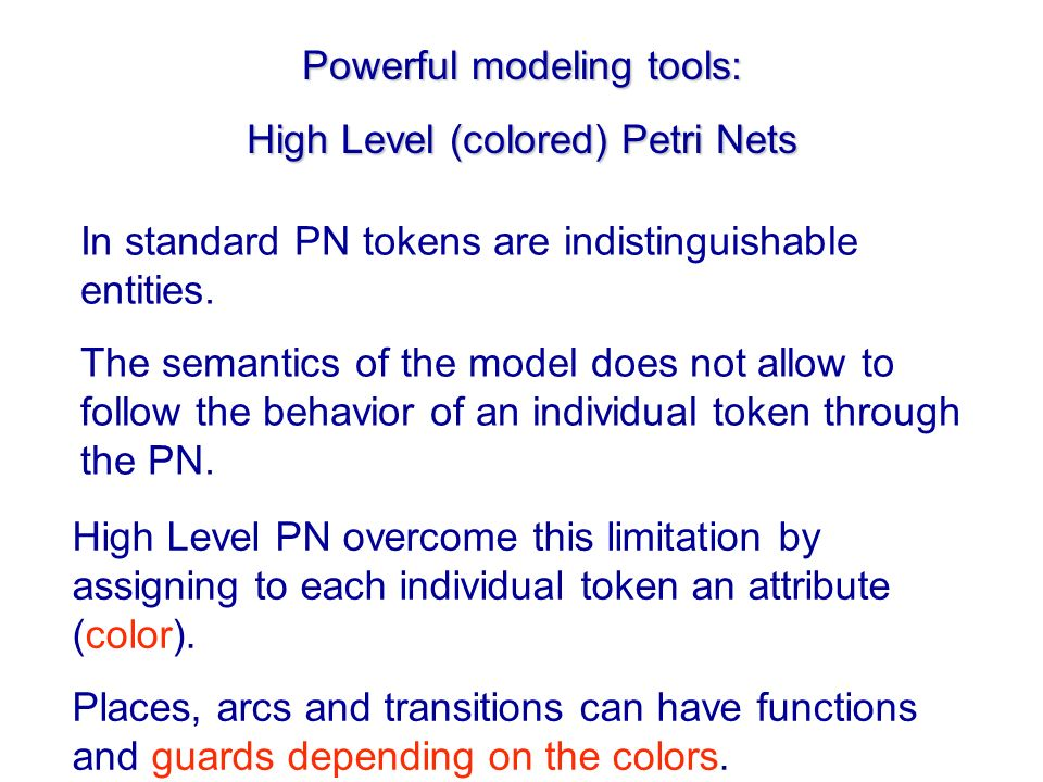 Powerful modeling tools: High Level (colored) Petri Nets In standard PN tokens are indistinguishable entities. The semantics of the model does not all