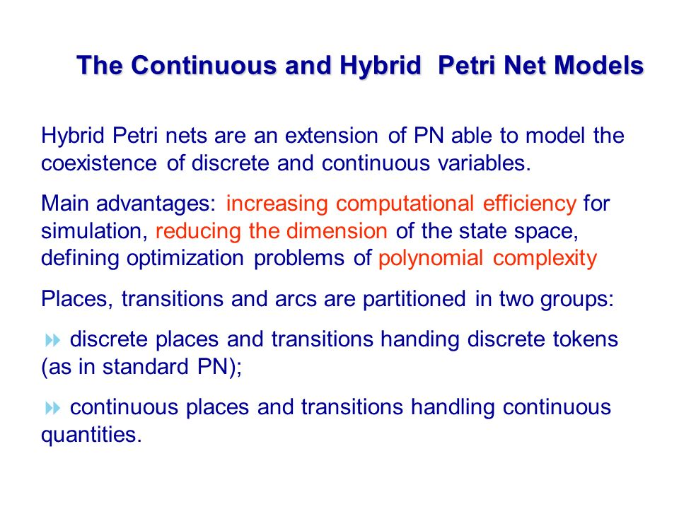 The Continuous and Hybrid Petri Net Models Hybrid Petri nets are an extension of PN able to model the coexistence of discrete and continuous variables