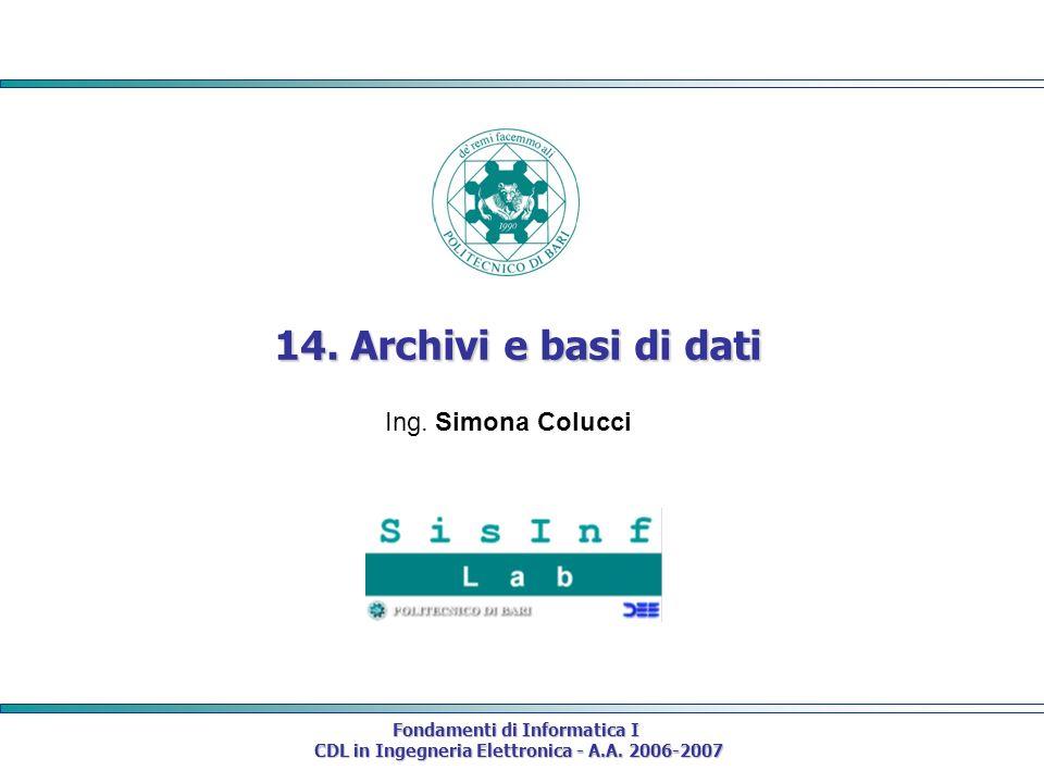 Fondamenti di Informatica I CDL in Ingegneria Elettronica - A.A. 2006-2007 CDL in Ingegneria Elettronica - A.A. 2006-2007 14. Archivi e basi di dati I