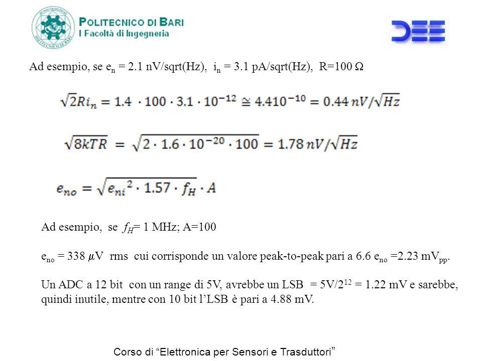 Corso di Elettronica per Sensori e Trasduttori Ad esempio, se e n = 2.1 nV/sqrt(Hz), i n = 3.1 pA/sqrt(Hz), R=100 Ad esempio, se f H = 1 MHz; A=100 e