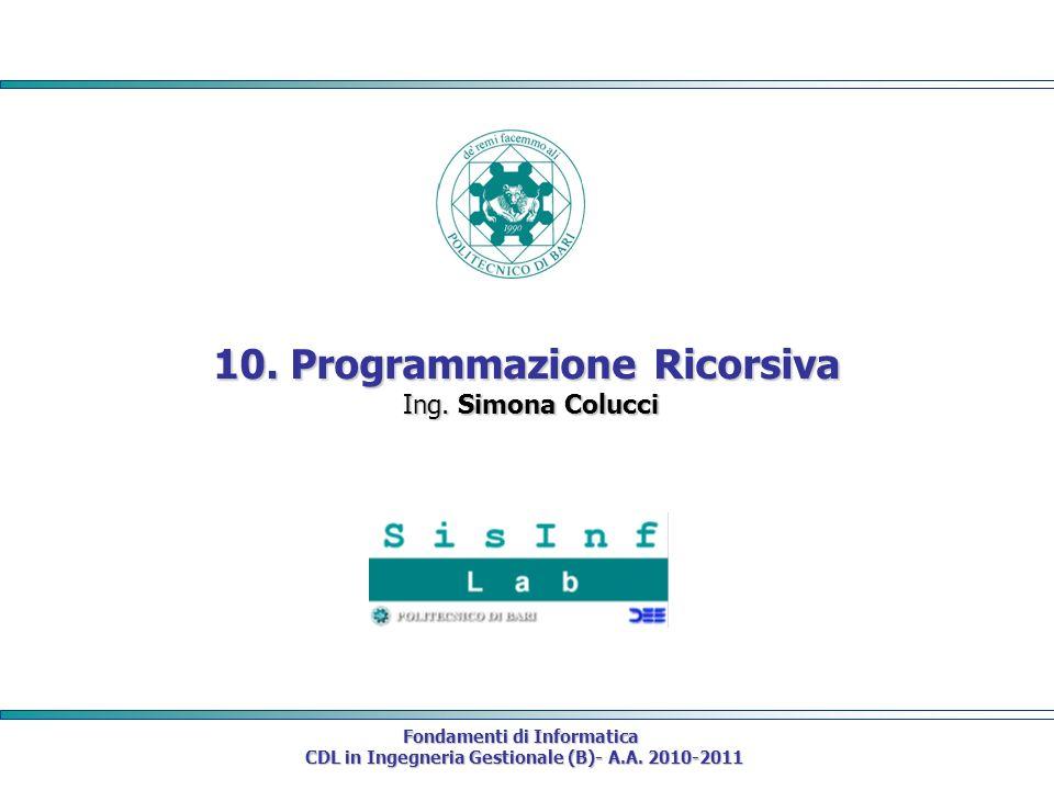 Fondamenti di Informatica CDL in Ingegneria Gestionale (B)- A.A. 2010-2011 CDL in Ingegneria Gestionale (B)- A.A. 2010-2011 10. Programmazione Ricorsi
