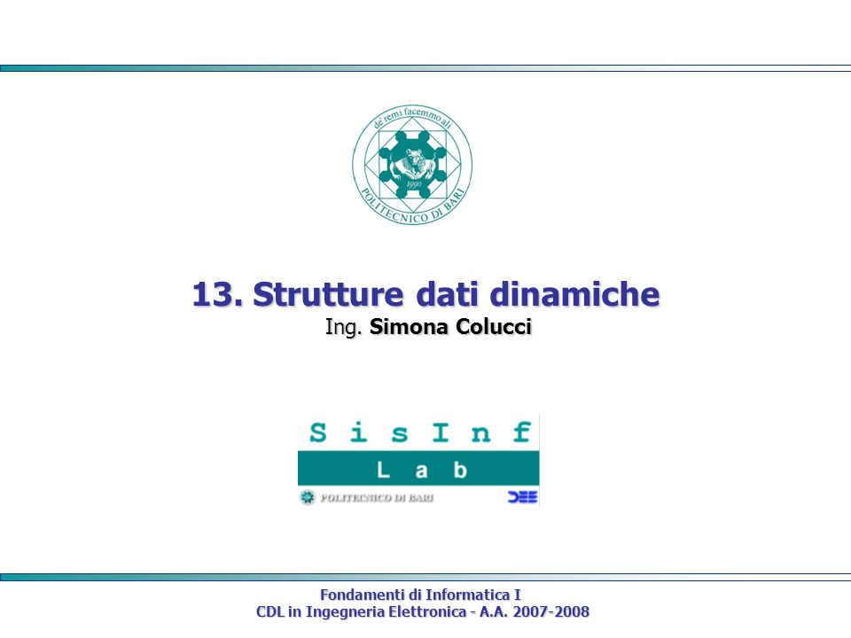 Fondamenti di Informatica I CDL in Ingegneria Elettronica - A.A. 2007-2008 CDL in Ingegneria Elettronica - A.A. 2007-2008 13. Strutture dati dinamiche