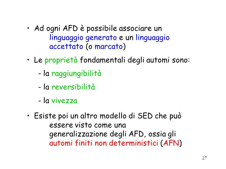 27 Ad ogni AFD è possibile associare un linguaggio generato e un linguaggio accettato (o marcato) Le proprietà fondamentali degli automi sono:  la ra