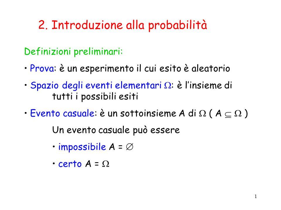 1 2. Introduzione alla probabilità Definizioni preliminari: Prova: è un esperimento il cui esito è aleatorio Spazio degli eventi elementari : è linsie