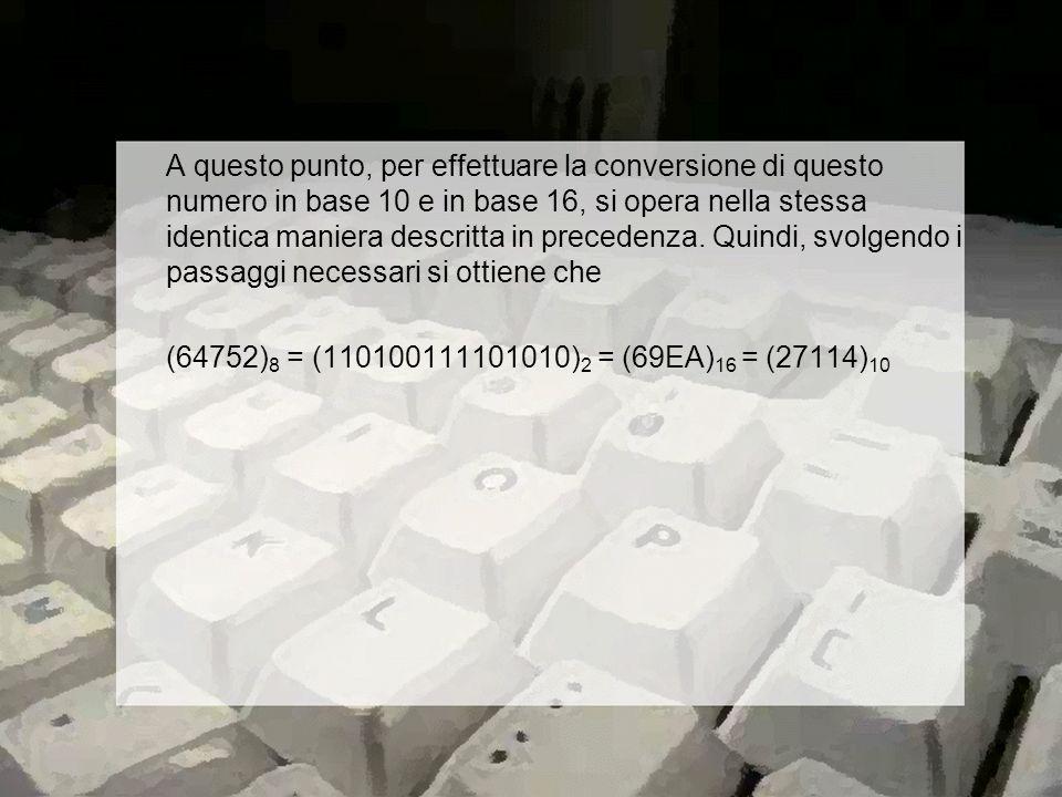A questo punto, per effettuare la conversione di questo numero in base 10 e in base 16, si opera nella stessa identica maniera descritta in precedenza.