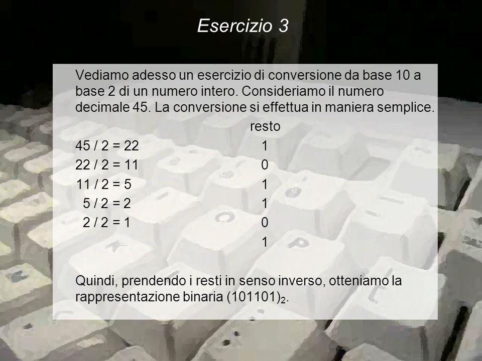 Esercizio 3 Vediamo adesso un esercizio di conversione da base 10 a base 2 di un numero intero.