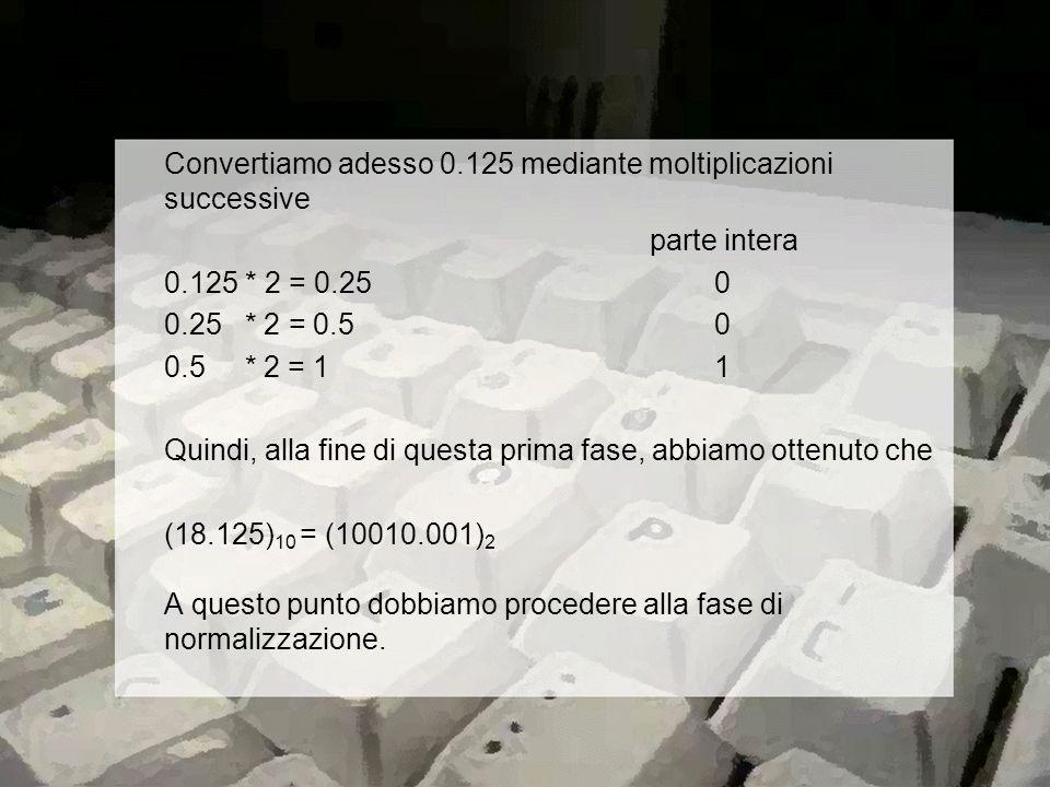 Convertiamo adesso 0.125 mediante moltiplicazioni successive parte intera 0.125 * 2 = 0.25 0 0.25 * 2 = 0.5 0 0.5 * 2 = 1 1 Quindi, alla fine di questa prima fase, abbiamo ottenuto che (18.125) 10 = (10010.001) 2 A questo punto dobbiamo procedere alla fase di normalizzazione.
