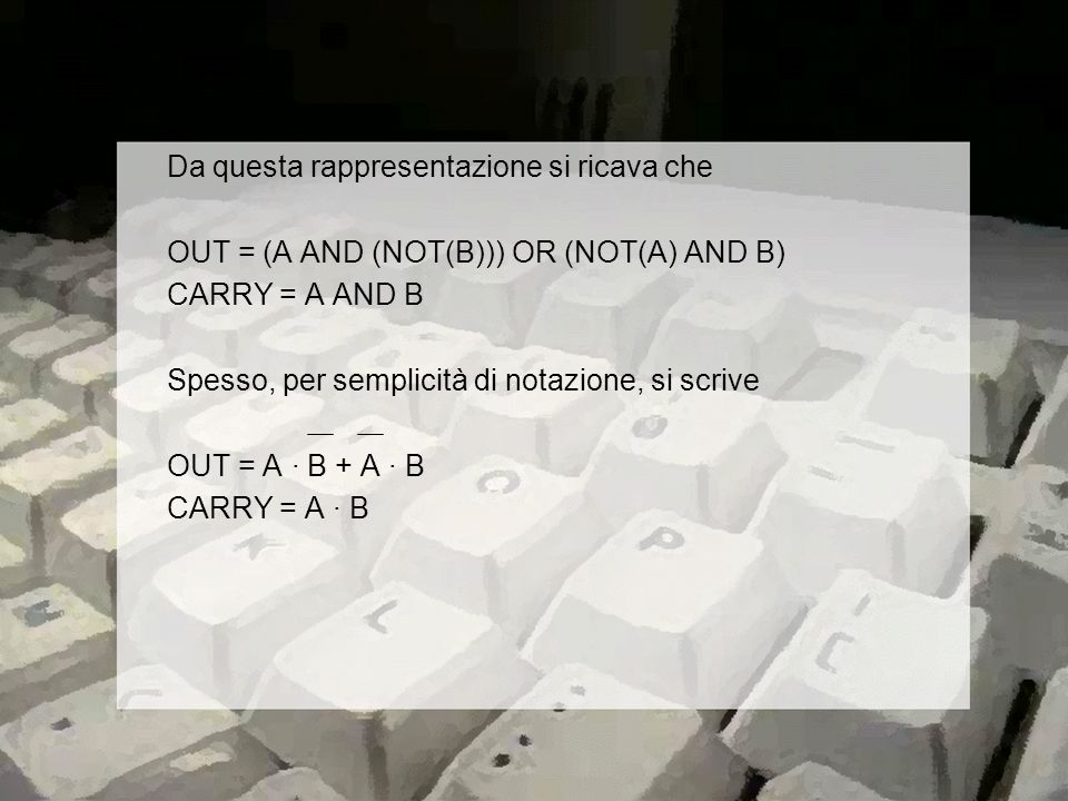 Da questa rappresentazione si ricava che OUT = (A AND (NOT(B))) OR (NOT(A) AND B) CARRY = A AND B Spesso, per semplicità di notazione, si scrive OUT = A · B + A · B CARRY = A · B