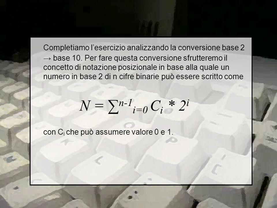 Quindi, tornando allesercizio, si ottiene che (10011100101) 2 = 1 * 2 0 + 0 * 2 1 + 1 * 2 2 + 0 * 2 3 + 0 * 2 4 + 1 * 2 5 + 1 * 2 6 + 1 * 2 7 + 0 * 2 8 + 0 * 2 9 + 1 * 2 10 = 1 + 4 + 32 + 64 + 128 + 1024 = 1253 Quindi la rappresentazione decimale del numero è (1253) 10.
