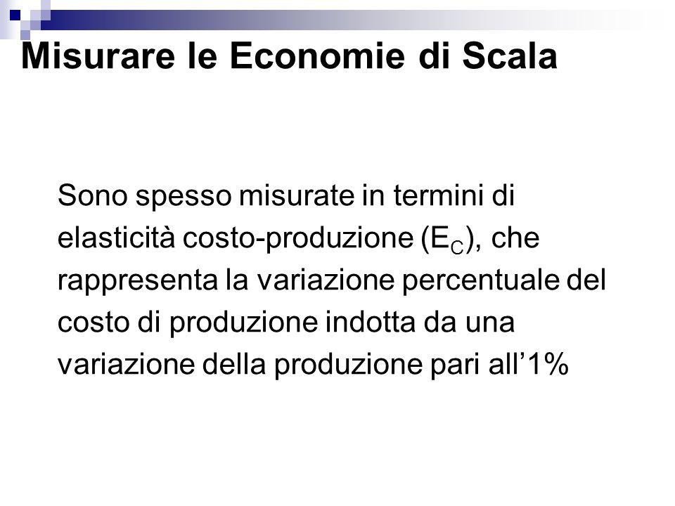 Misurare le Economie di Scala Sono spesso misurate in termini di elasticità costo-produzione (E C ), che rappresenta la variazione percentuale del cos