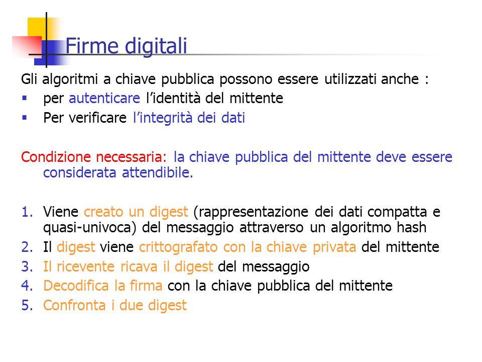 Firme digitali Gli algoritmi a chiave pubblica possono essere utilizzati anche : per autenticare lidentità del mittente Per verificare lintegrità dei