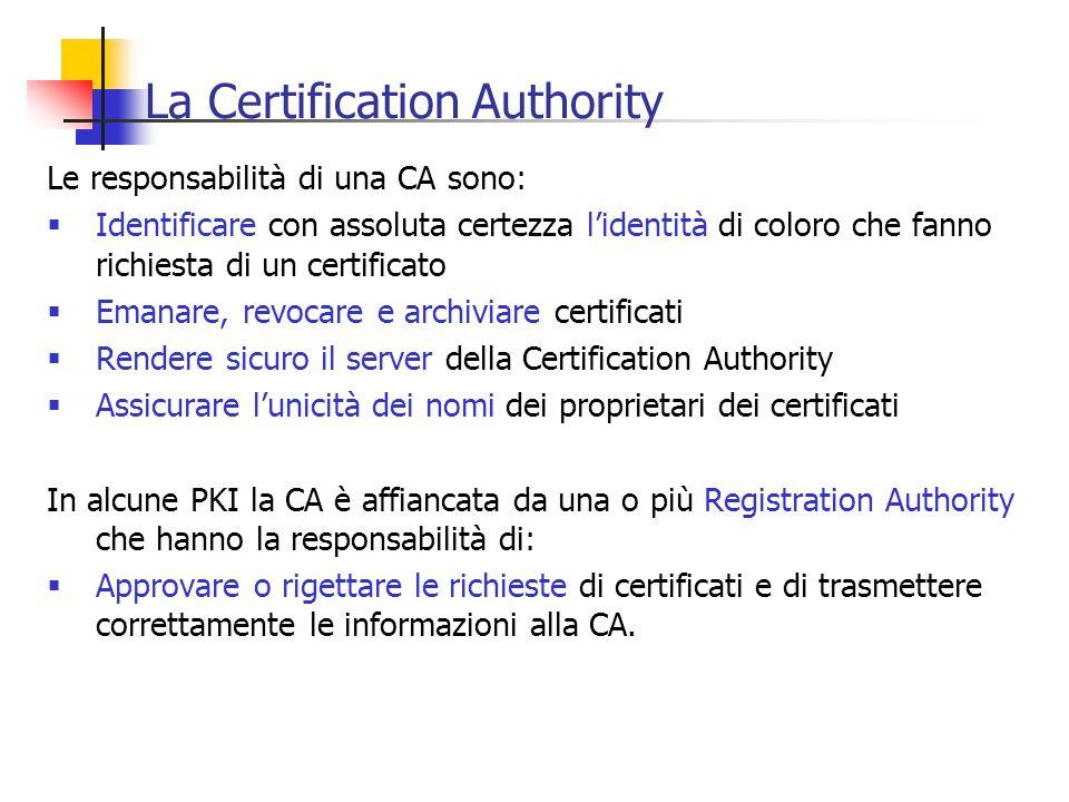 La Certification Authority Le responsabilità di una CA sono: Identificare con assoluta certezza lidentità di coloro che fanno richiesta di un certific