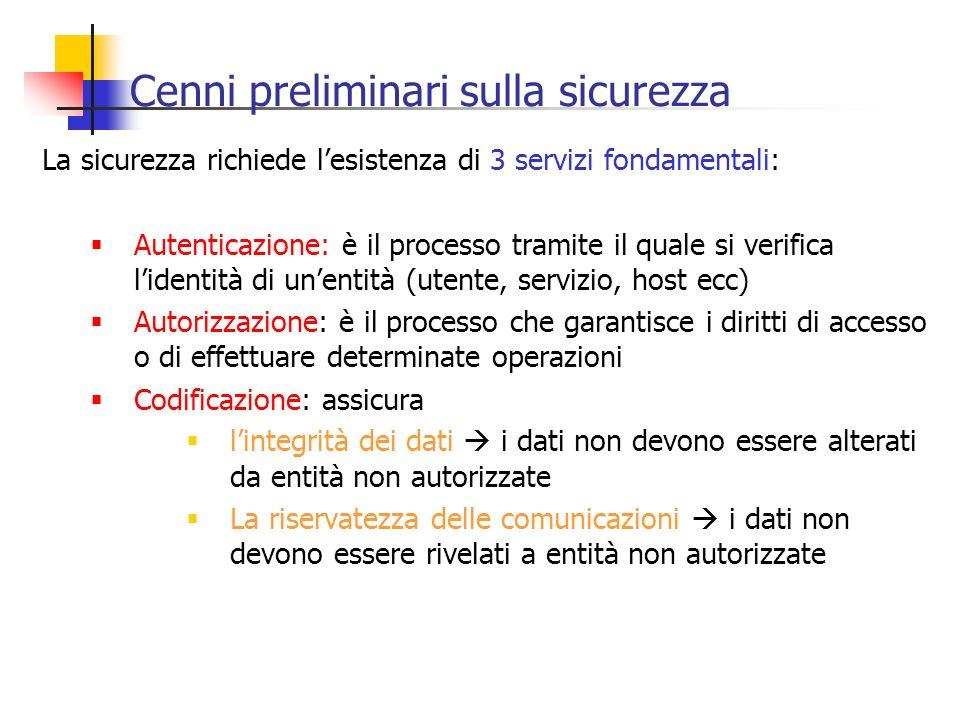 Cenni preliminari sulla sicurezza La sicurezza richiede lesistenza di 3 servizi fondamentali: Autenticazione: è il processo tramite il quale si verifi