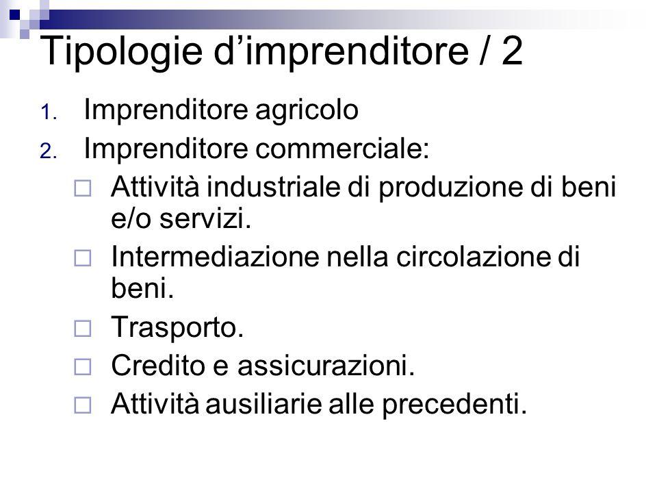 Tipologie dimprenditore / 2 1. Imprenditore agricolo 2. Imprenditore commerciale: Attività industriale di produzione di beni e/o servizi. Intermediazi