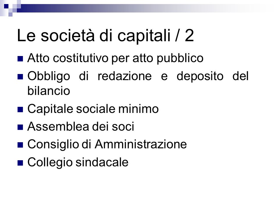 Le società di capitali / 2 Atto costitutivo per atto pubblico Obbligo di redazione e deposito del bilancio Capitale sociale minimo Assemblea dei soci