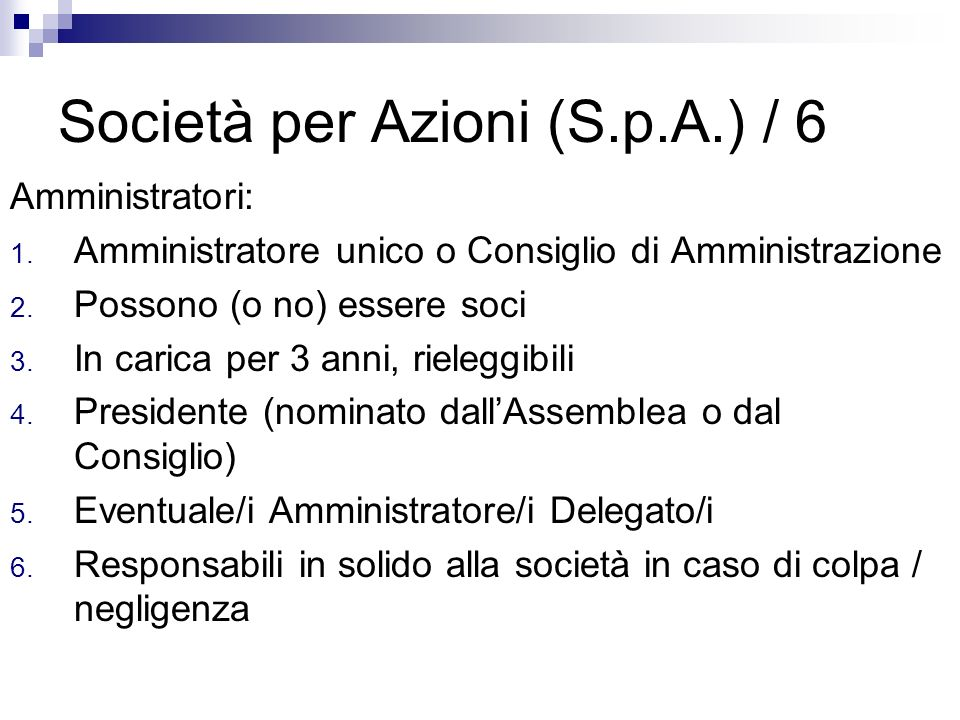 Società per Azioni (S.p.A.) / 6 Amministratori: 1. Amministratore unico o Consiglio di Amministrazione 2. Possono (o no) essere soci 3. In carica per