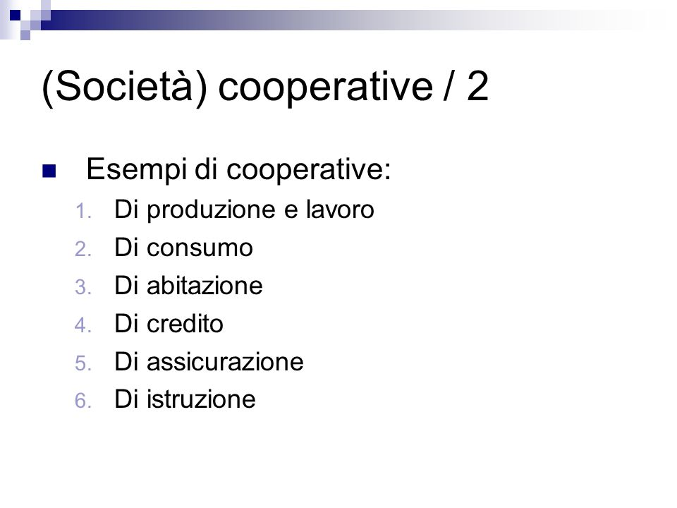 (Società) cooperative / 2 Esempi di cooperative: 1. Di produzione e lavoro 2. Di consumo 3. Di abitazione 4. Di credito 5. Di assicurazione 6. Di istr